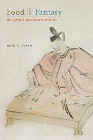 Food and Fantasy in Early Modern Japan af Eric C Rath, Eric Rath
