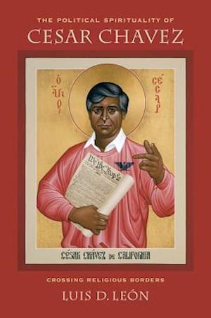 The Political Spirituality of Cesar Chavez af Luis D. Leon