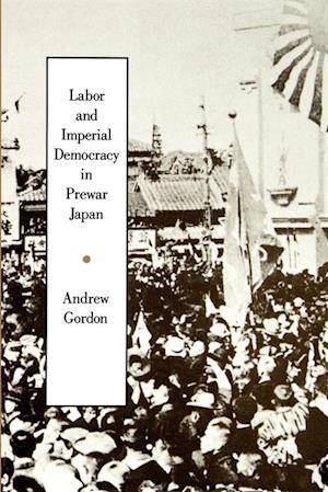 Labor and Imperial Democracy in Prewar Japan af Andrew Gordon