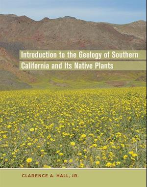 Introduction to the Geology of Southern California and Its Native Plants af Clarence A. Hall Jr.