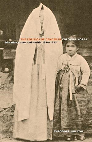 Politics of Gender in Colonial Korea af Theodore Jun Yoo