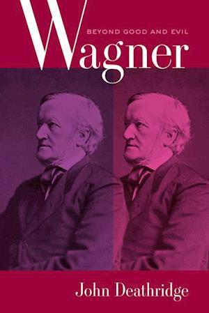 Wagner Beyond Good and Evil af John Deathridge