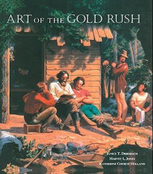Art of the Gold Rush af Harvey L. Jones, Janice T. Driesbach, Katherine Church Holland