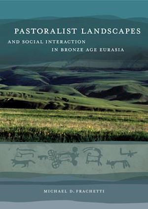Pastoralist Landscapes and Social Interaction in Bronze Age Eurasia af Michael David Frachetti