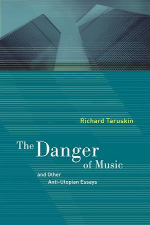 Danger of Music and Other Anti-Utopian Essays af Richard Taruskin