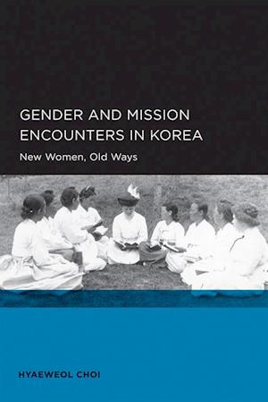 Gender and Mission Encounters in Korea af Hyaeweol Choi