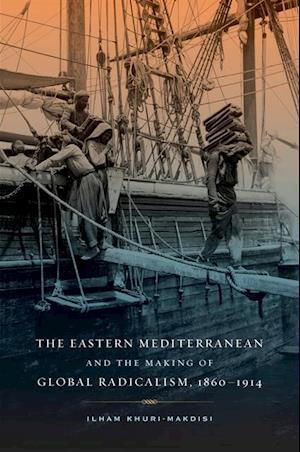 Eastern Mediterranean and the Making of Global Radicalism, 1860-1914 af Ilham Khuri-makdisi