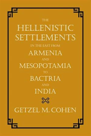 Hellenistic Settlements in the East from Armenia and Mesopotamia to Bactria and India af Getzel M. Cohen