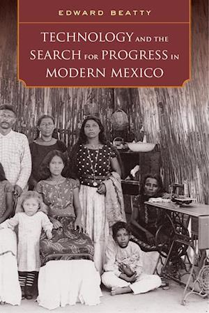 Technology and the Search for Progress in Modern Mexico af Edward Beatty