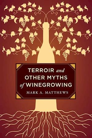 Terroir and Other Myths of Winegrowing af Mark A. Matthews