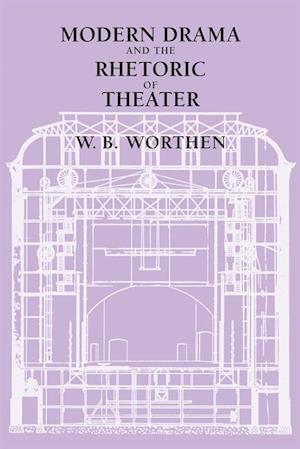 Modern Drama and the Rhetoric of Theater af W. B. Worthen