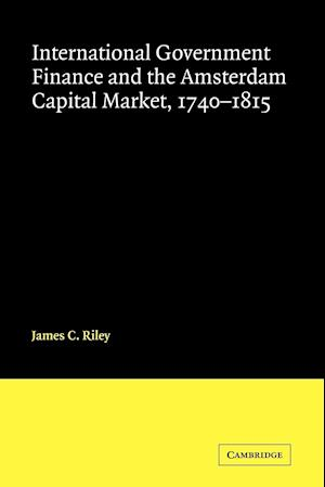 International Government Finance and the Amsterdam Capital Market 1740-1815 af James Riley