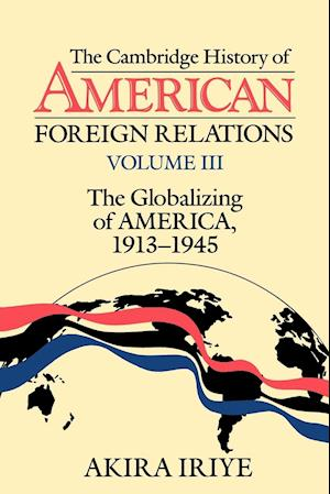 The Cambridge History of American Foreign Relations: Volume 3, the Globalizing of America, 1913-1945 af Akira Iriye