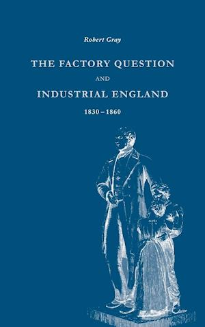 The Factory Question and Industrial England, 1830-1860 af Robert Gray