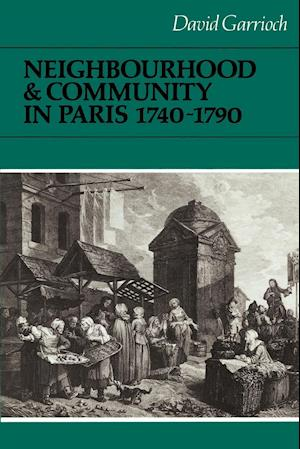 Neighbourhood and Community in Paris, 1740-1790 af John Elliott, Olwen Hufton, H G Koenigsberger