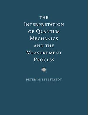 The Interpretation of Quantum Mechanics and the Measurement Process af Peter Mittelstaedt