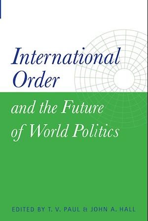 International Order and the Future of World Politics af John A Hall, T V Paul