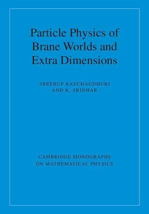 Particle Physics of Brane Worlds and Extra Dimensions af Sreerup Raychaudhuri