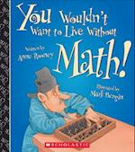 You Wouldn't Want to Live Without Math! (You Wouldnt Want to Live Without)
