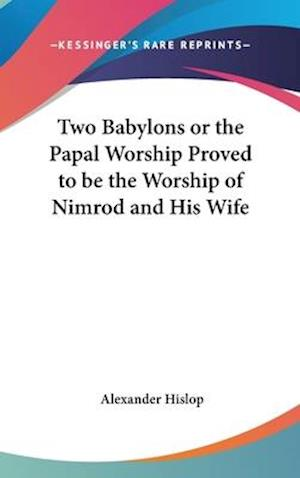 Two Babylons or the Papal Worship Proved to Be the Worship of Nimrod and His Wife af Alexander Hislop