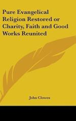 Pure Evangelical Religion Restored or Charity, Faith and Good Works Reunited af John Clowes
