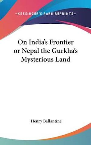 On India's Frontier or Nepal the Gurkha's Mysterious Land af Henry Ballantine