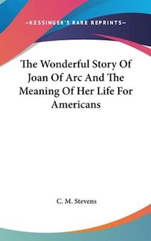 The Wonderful Story of Joan of Arc and the Meaning of Her Life for Americans af C. M. Stevens