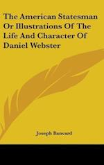 The American Statesman or Illustrations of the Life and Character of Daniel Webster af Joseph Banvard