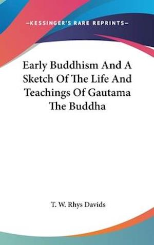 Early Buddhism and a Sketch of the Life and Teachings of Gautama the Buddha af T. W. Rhys Davids