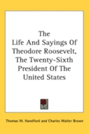 The Life and Sayings of Theodore Roosevelt, the Twenty-Sixth President of the United States af Thomas W. Handford