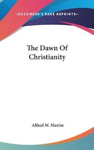 The Dawn of Christianity af Alfred W. Martin