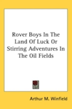 Rover Boys in the Land of Luck or Stirring Adventures in the Oil Fields af Arthur M. Winfield