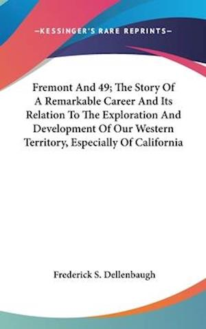 Fremont and 49; The Story of a Remarkable Career and Its Relation to the Exploration and Development of Our Western Territory, Especially of Californi af Frederick S. Dellenbaugh