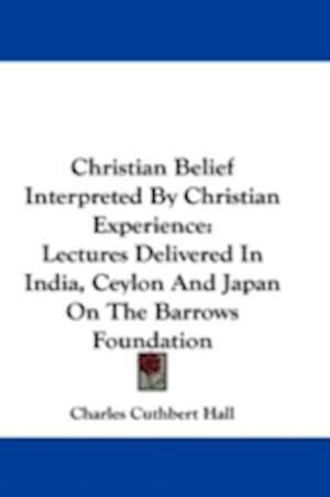 Christian Belief Interpreted by Christian Experience af Charles Cuthbert Hall