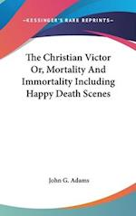The Christian Victor Or, Mortality and Immortality Including Happy Death Scenes af John G. Adams