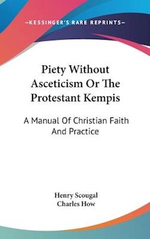 Piety Without Asceticism or the Protestant Kempis af Charles How, Henry Scougal
