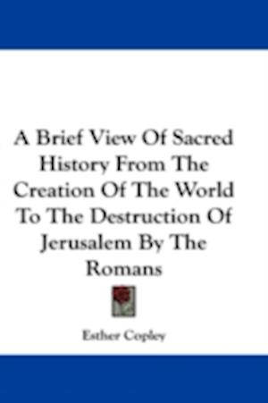 A Brief View of Sacred History from the Creation of the World to the Destruction of Jerusalem by the Romans af Esther Copley