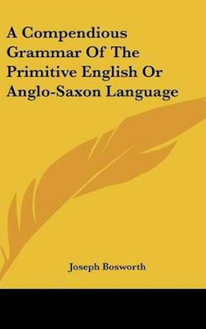 A Compendious Grammar of the Primitive English or Anglo-Saxon Language af Joseph Bosworth