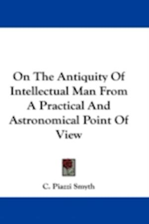 On the Antiquity of Intellectual Man from a Practical and Astronomical Point of View af C. Piazzi Smyth