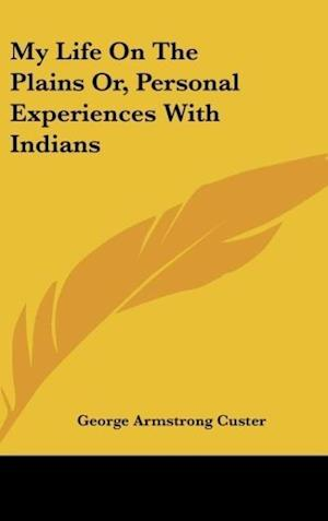 My Life on the Plains Or, Personal Experiences with Indians af George Armstrong Custer