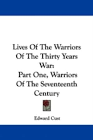 Lives of the Warriors of the Thirty Years War af Edward Cust