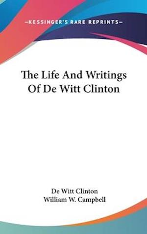 The Life and Writings of de Witt Clinton af William W. Campbell, De Witt Clinton