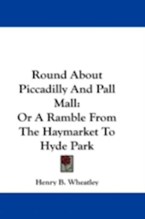 Round about Piccadilly and Pall Mall af Henry B. Wheatley