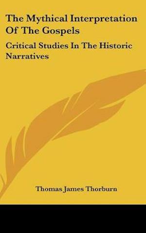 The Mythical Interpretation of the Gospels af Thomas James Thorburn