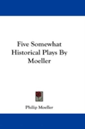 Five Somewhat Historical Plays by Moeller af Philip Moeller