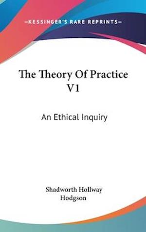The Theory of Practice V1 af Shadworth Hollway Hodgson