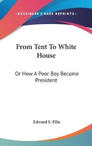 From Tent to White House af Edward S. Ellis