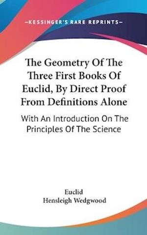 The Geometry of the Three First Books of Euclid, by Direct Proof from Definitions Alone af Hensleigh Wedgwood, Euclid