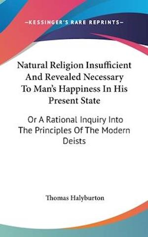 Natural Religion Insufficient and Revealed Necessary to Man's Happiness in His Present State af Thomas Halyburton