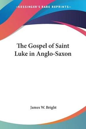 The Gospel of Saint Luke in Anglo-Saxon af James W. Bright